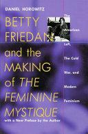 Betty Friedan and the Making of The Feminine Mystique by Daniel Horowitz