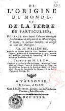 De l'origine du monde et de la terre en particulier; ouvrage dans lequel l'auteur developpe ses principes de chimie et de mineralogie, et donne, en quelque maniere, un abrege de tous ses ouvrages: par M. Wallerius ... Traduit par M. J.B.D. ...
