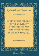 Report Of The President Of The University Of Rochester And The Report Of The Treasurer 1903 1904 Classic Reprint