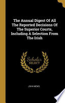 The Annual Digest Of All The Reported Decisions Of The Superior Courts, Including A Selection From The Irish