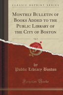 Monthly Bulletin Of Books Added To The Public Library Of The City Of Boston Vol 5 Classic Reprint