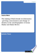 The Making of Black Female Revolutionaries   Growing Consciousness and Change of Identity in the Autobiographies of Assata Shakur and Elaine Brown Book PDF
