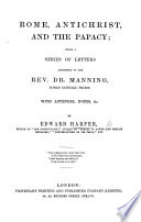Rome, Antichrist, and the Papacy; being a series of letters addressed to Dr. Manning. With appendix, notes, etc