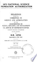1973 National Science Foundation Authorization, Hearings Before...and the Subcommittee on Sciences, Research, and Development..., 92-2, on H.R. 12753 (superseded by H.R. 14108), February 9, 22, 23, 24, 29; March 1, 2, 7, 8, 1972