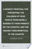 A Modest Proposal for Preventing the Children of Poor People from Being a Burden to Their Parents Or the Country, and for Making Them Beneficial to the Country