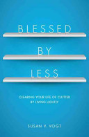 Blessed by less: clearing your life of clutter by living lightly