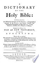 A dictionary of the holy Bible  containing an historical account of the persons  a geographical account of the places  and literal  critical  and systematical descriptions of other objects  whether natural or artificial  civil  religious  or military  mentioned in the writings of the Old and New Testament  or in those called Apocrypha  etc Book
