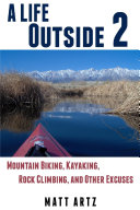 A Life Outside 2  Mountain Biking  Kayaking  Rock Climbing  and Other Excuses