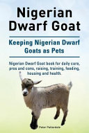 Nigerian Dwarf Goat. Keeping Nigerian Dwarf Goats as Pets. Nigerian Dwarf Goat Book for Daily Care, Pros and Cons, Raising, Training, Feeding, Housing and Health.
