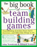 The Big Book of Team Building Games  Trust Building Activities  Team Spirit Exercises  and Other Fun Things to Do