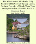 The Adventures of John Jewitt: Only Survivor of the Crew of the Ship Boston During a Captivity of Nearly Three Years Among the Indians of Nootka Sound in Vancouver Island