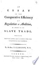 an essay on the comparative efficiency of regulation or abolition  an essay on the comparative efficiency of regulation or abolition as applied to the slave trade shewing that the latter only can remove the evils to be