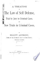 A Treatise on the Law of Self Defense  Trial by Jury in Criminal Cases  and New Trials in Criminal Cases