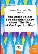 You re Nose Is in My Crotch  and Other Things You Shouldn t Know about the Way of the Superior Man