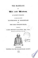 The marriage of wit and wisdom  an interlude  To which are added illustrations of Shakespeare and the early English drama  Ed  by J O  Halliwell