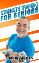 Strength Training For Seniors: An Easy & Complete Step By Step Guide For YOU