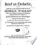 Brief en deductie, tot justificatie van de conduite dewelke ... Henrich Walraet grave van Waldeck ... gebruyckt heeft ontrent de saecke van Johan Diderich van Mortaigne sedert dat den selven iuffrouw Catarina van Orliens vyt 's Gravenhage vervoert en tot Culenborg gebracht heeft, geschiet den 8/18. Martii 1664. Aen haar ho: mo: overgegeven den 12. April 1664