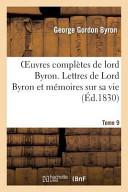 Oeuvres Completes de Lord Byron. T. 9. Lettres de Lord Byron Et Memoires Sur Sa Vie