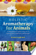 """Holistic Aromatherapy for Animals: A Comprehensive Guide to the Use of Essential Oils & Hydrosols with Animals"" by Kristen Leigh Bell"