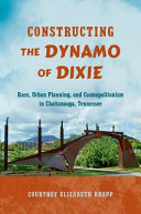 link to Constructing the dynamo of Dixie : race, urban planning, and cosmopolitanism in Chattanooga, Tennessee in the TCC library catalog