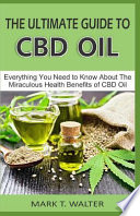 The Ultimate Guide to CBD Oil: Everything You Need to Know about the Miraculous Health Benefits of CBD Oil