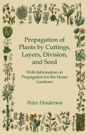 Propagation of Plants by Cuttings  Layers  Division  and Seed   With Information on Propagation for the Home Gardener