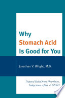 """Why Stomach Acid Is Good for You: Natural Relief from Heartburn, Indigestion, Reflux and GERD"" by Wright, Lenard"