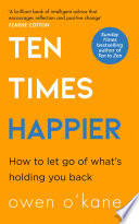 Ten Times Happier  How to Let Go of What   s Holding You Back Book