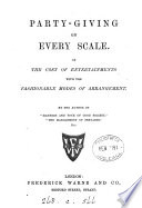 Party-giving on every scale; or The cost of entertainments [&c.] by the author of 'Manners and tone of good society'.