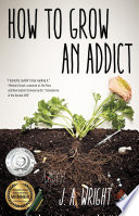 """How to Grow an Addict: A Novel"" by J.A. Wright"