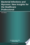 Bacterial Infections and Mycoses  New Insights for the Healthcare Professional  2013 Edition