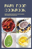 Baby Food Cookbook- Build Your Baby's Nutrition On A Solid Foundation With Healthy, Homemade Food