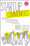 """Startup Communities: Building an Entrepreneurial Ecosystem in Your City"" by Brad Feld"