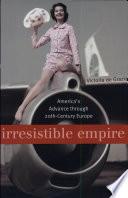 """Irresistible Empire: America's Advance Through Twentieth-Century Europe"" by Victoria De Grazia"