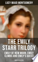 THE EMILY STARR TRILOGY  Emily of New Moon  Emily Climbs and Emily s Quest  Complete Collection