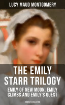 THE EMILY STARR TRILOGY: Emily of New Moon, Emily Climbs and Emily's Quest (Complete Collection)
