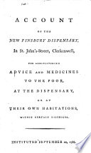 An Account of the New Finsbury Dispensary, in St. John's-Street, Clerkenwell, for Administering Advice and Medicines to the Poor, at the Dispensary, Or at Their Own Habitations, Within Certain Districts. Instituted September 20, 1786