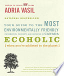 """Ecoholic: Your Guide to the Most Environmentally Friendly Information, Products and Services in Canada"" by Adria Vasil"