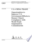 U S China Trade Opportunities To Improve U S Government Efforts To Ensure China S Compliance With World Trade Organization Commitments Report To Congressional Committees