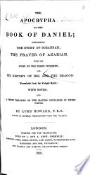 The Apocrypha of the Book of Daniel  Containing the Story of Susannah  the Prayer of Azariah  with the Hymn of the Three Children  and the History of Bel and the Dragon  Translated from the Vulgate Latin  with Notes  and a Short Treatise on the Matter Contained in These Pieces  By Luke Howard