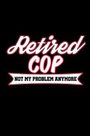 Retired Cop Not My Problem Anymore