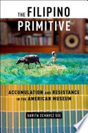 The Filipino Primitive  : Accumulation and Resistance in the American Museum