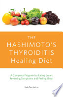 """The Hashimoto's Thyroiditis Healing Diet: A Complete Program for Eating Smart, Reversing Symptoms and Feeling Great"" by Kate Barrington"