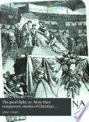 The good fight; or, More than conquerors, stories of Christian martyrs and heroes, by J. Hunt and others