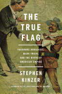 The True Flag: Theodore Roosevelt, Mark Twain, and the Birth of ...