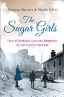 The Sugar Girls  Tales of Hardship  Love and Happiness in Tate   Lyle   s East End