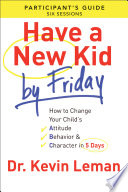"""""""Have a New Kid By Friday Participant's Guide: How to Change Your Child's Attitude, Behavior & Character in 5 Days (A Six-Session Study)"""" by Dr. Kevin Leman"""