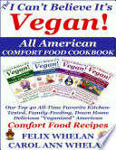 The I Can't Believe It's Vegan! All American Comfort Food Cookbook: Our Top 40 All-Time Favorite Kitchen-Tested, Family-Feeding, Down Home Delicious