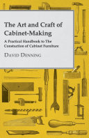 The Art And Craft Of Cabinet Making   A Practical Handbook To The Constuction Of Cabinet Furniture