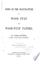 Notes On The Manufacture Of Wood Pulp And Wood Pulp Papers With Illustrations